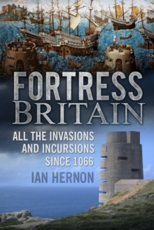 Fortress Britain : All the Invasions and Incursions Since 1066, Hardback Book