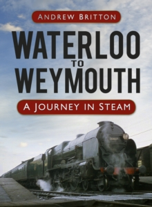Waterloo to Weymouth : A Journey in Steam, Hardback Book