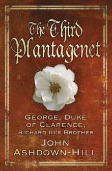 The Third Plantagenet : George, Duke of Clarence, Richard III's Brother, Hardback Book