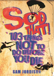 Sod That! : 103 Things Not to Do Before You Die, Paperback Book
