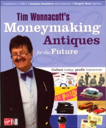 Tim Wonnacott's Moneymaking Antiques for the Future : The Presenter of Bargain Hunt Daytime and Antiques Roadshow Plus 15 Experts Open Your Eyes to the New World of Antiques, Paperback Book