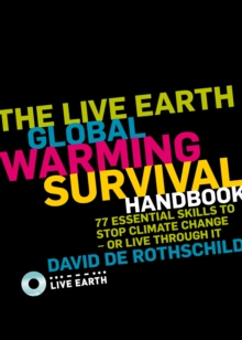 The Live Earth Global Warming Survival Handbook : 77 Essential Skills to Stop Climate Change or Live Through it, Paperback Book