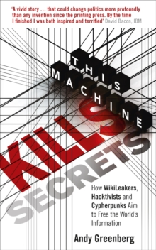 This Machine Kills Secrets : How WikiLeakers, Hacktivists, and Cypherpunks Are Freeing the World's Information, Paperback Book