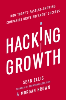 Hacking Growth : How Today's Fastest-Growing Companies Drive Breakout Success, Paperback Book