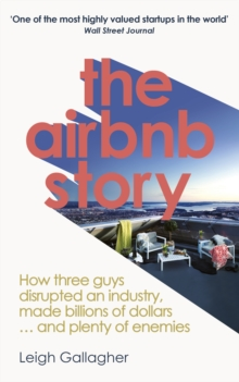 The Airbnb Story : How to Disrupt an Industry, Make Billions of Dollars ... and Plenty of Enemies, Paperback / softback Book