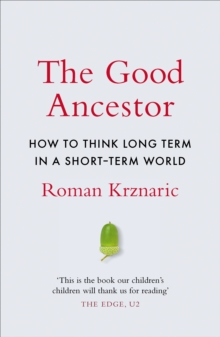 The Good Ancestor : How to Think Long Term in a Short-Term World, Hardback Book