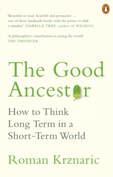 The Good Ancestor : How to Think Long Term in a Short-Term World, Paperback / softback Book