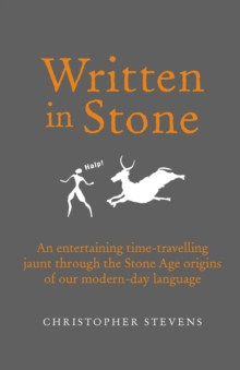 Written in Stone : An Entertaining Time-Travelling Jaunt Through the Stone Age Origins of Our Modern-Day Language, Hardback Book