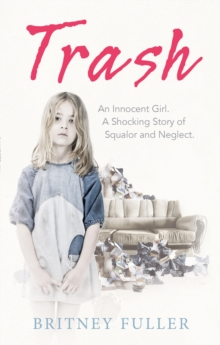 Trash : An Innocent Girl. A Shocking Story of Squalor and Neglect., Paperback Book