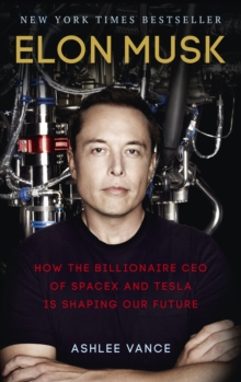 Elon Musk : How the Billionaire CEO of Spacex and Tesla is Shaping Our Future, Paperback Book