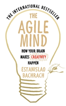 The Agile Mind : How Your Brain Makes Creativity Happen, Paperback / softback Book