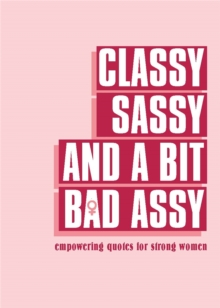 Classy, Sassy, and a Bit Bad Assy : Empowering Quotes for Strong Women, Hardback Book