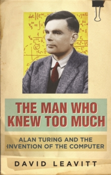 The Man Who Knew Too Much : Alan Turing and the invention of computers, Paperback Book
