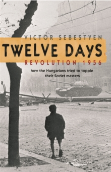 Twelve Days : Revolution 1956. How the Hungarians Tried to Topple Their Soviet Masters, Paperback Book