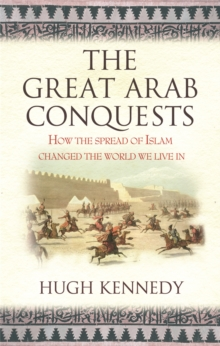 The Great Arab Conquests : How the Spread of Islam Changed the World We Live In, Paperback / softback Book