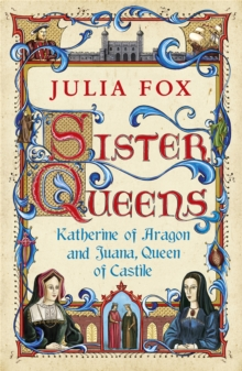 Sister Queens : Katherine of Aragon and Juana Queen of Castile, Paperback Book