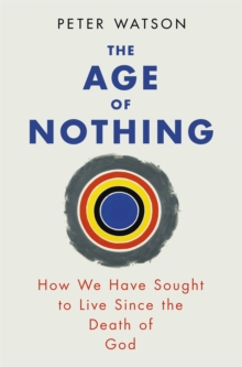The Age of Nothing : How We Have Sought to Live Since the Death of God, Paperback Book