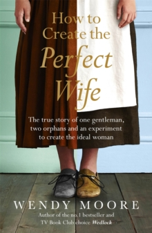 How to Create the Perfect Wife : The True Story of One Gentleman, Two Orphans and an Experiment to Create the Ideal Woman, Paperback Book