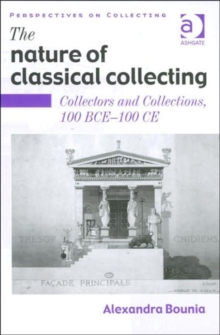 The Nature of Classical Collecting : Collectors and Collections, 100 BCE - 100 CE, Hardback Book