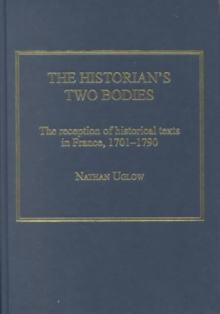 The Historian's Two Bodies : The Reception of Historical Texts in France, 1701-1790, Hardback Book