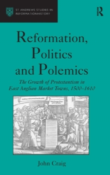 Reformation, Politics and Polemics : The Growth of Protestantism in East Anglian Market Towns, 1500-1610, Hardback Book