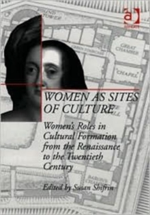 Women as Sites of Culture : Women's Roles in Cultural Formation from the Renaissance to the Twentieth Century, Hardback Book
