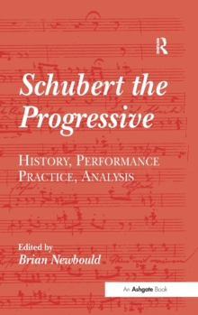 Schubert the Progressive : History, Performance Practice, Analysis, Hardback Book