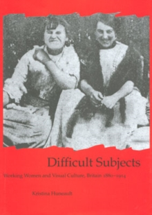 Difficult Subjects : Working Women and Visual Culture, Britain 1880-1914, Hardback Book