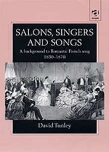 Salons, Singers and Songs : A Background to Romantic French Song 1830-1870, Hardback Book