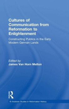 Cultures of Communication from Reformation to Enlightenment : Constructing Publics in the Early Modern German Lands, Hardback Book