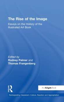 The Rise of the Image : Essays on the History of the Illustrated Art Book, Hardback Book