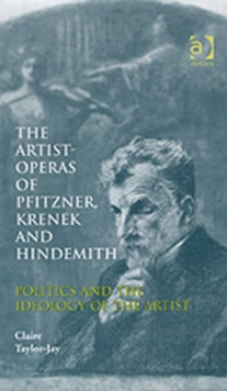 The Artist-Operas of Pfitzner, Krenek and Hindemith : Politics and the Ideology of the Artist, Hardback Book