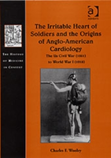 The Irritable Heart of Soldiers and the Origins of Anglo-American Cardiology : The US Civil War (1861) to World War I (1918), Hardback Book