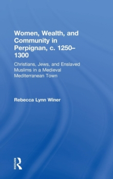Women, Wealth, and Community in Perpignan, c. 1250-1300 : Christians, Jews, and Enslaved Muslims in a Medieval Mediterranean Town, Hardback Book