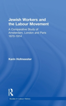 Jewish Workers and the Labour Movement : A Comparative Study of Amsterdam, London and Paris 1870-1914, Hardback Book