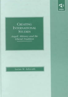 Creating International Studies : Angell, Mitrany and the Liberal Tradition, Hardback Book