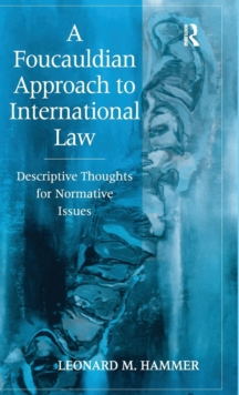 A Foucauldian Approach to International Law : Descriptive Thoughts for Normative Issues, Hardback Book