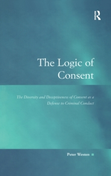 The Logic of Consent : The Diversity and Deceptiveness of Consent as a Defense to Criminal Conduct, Hardback Book