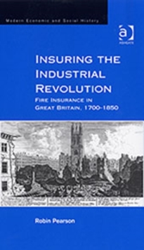Insuring the Industrial Revolution : Fire Insurance in Great Britain, 1700-1850, Hardback Book