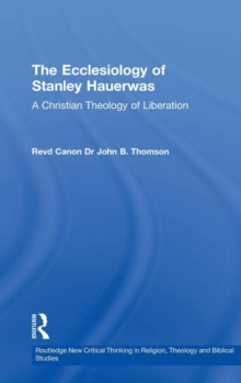 The Ecclesiology of Stanley Hauerwas : A Christian Theology of Liberation, Hardback Book