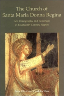 The Church of Santa Maria Donna Regina : Art, Iconography and Patronage in Fourteenth Century Naples, Hardback Book