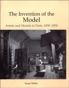 The Invention of the Model : Artists and Models in Paris, 1830-1870, Hardback Book