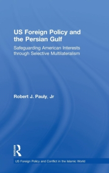 US Foreign Policy and the Persian Gulf : Safeguarding American Interests through Selective Multilateralism, Hardback Book