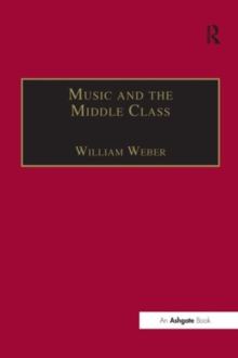 Music and the Middle Class : The Social Structure of Concert Life in London, Paris and Vienna Between 1830 and 1848, Hardback Book