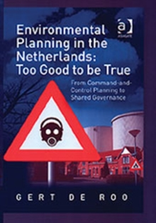 Environmental Planning in the Netherlands: Too Good to be True : From Command-and-Control Planning to Shared Governance, Hardback Book
