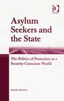 Asylum Seekers and the State : The Politics of Protection in a Security-Conscious World, Hardback Book