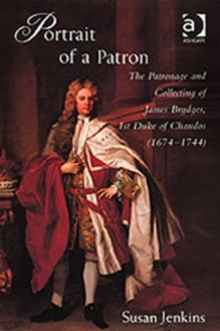 Portrait of a Patron : The Patronage and Collecting of James Brydges, 1st Duke of Chandos (1674-1744), Hardback Book