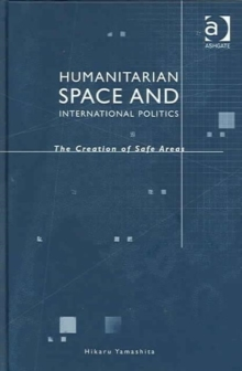 Humanitarian Space and International Politics : The Creation of Safe Areas, Hardback Book