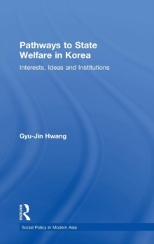 Pathways to State Welfare in Korea : Interests, Ideas and Institutions, Hardback Book