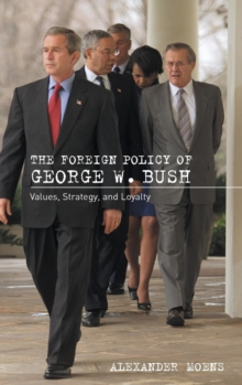 The Foreign Policy of George W. Bush : Values, Strategy, and Loyalty, Hardback Book